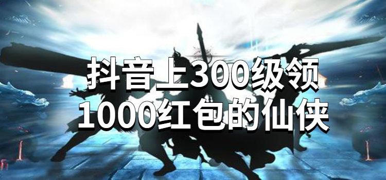 抖音上300級領1000紅包的仙俠