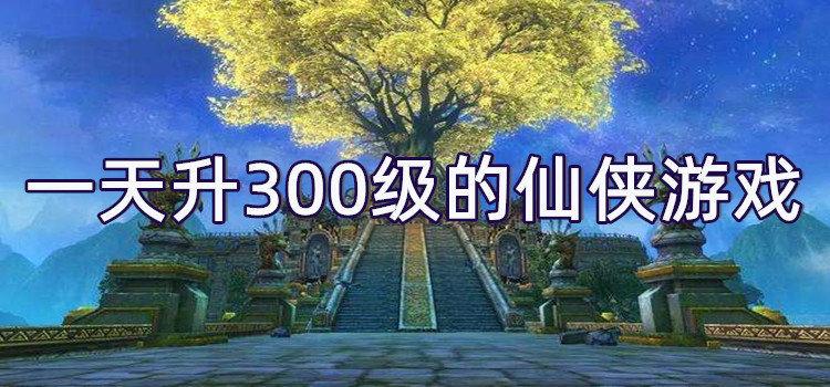 一天升300级的仙侠游戏