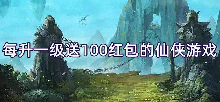 每升一级就送100红包的仙侠游戏