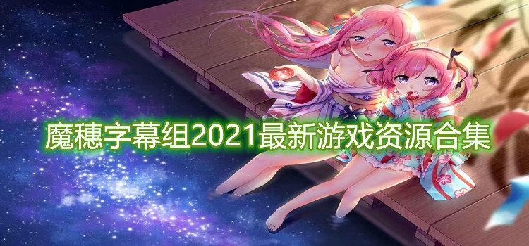 魔穗字幕组2021最新游戏资源合集