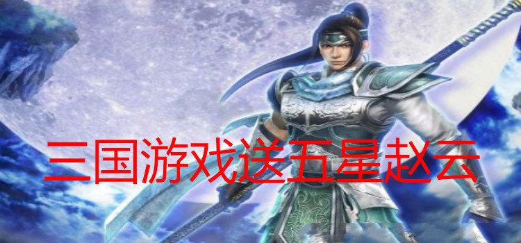三國游戲送五星趙云