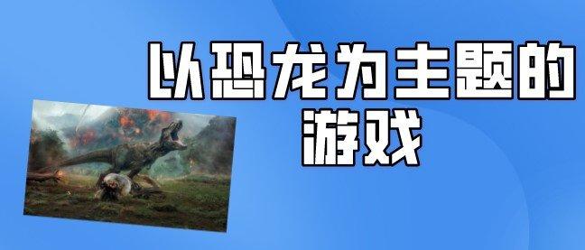 與恐龍有關的游戲大全